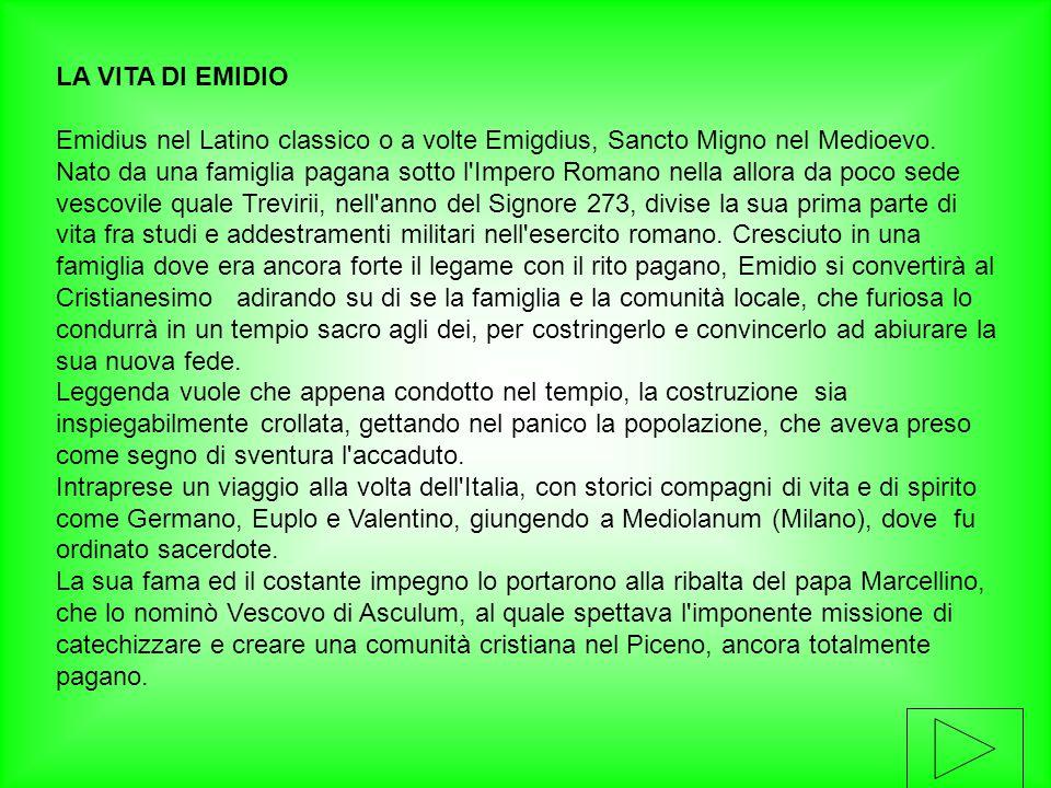 LA VITA DI EMIDIO Emidius nel Latino classico o a volte Emigdius, Sancto Migno nel Medioevo. Nato da una famiglia pagana sotto l'Impero Romano nella a