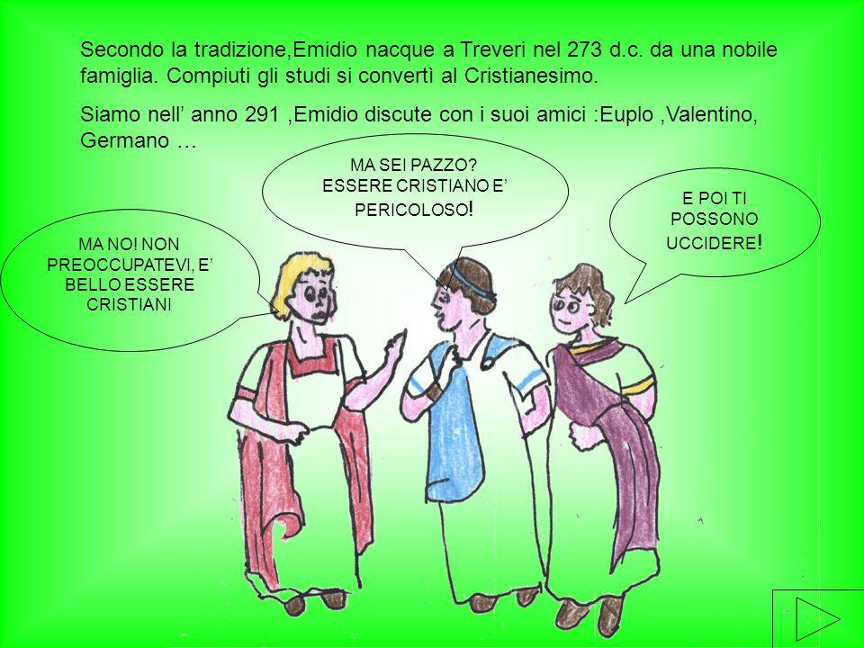 Secondo la tradizione,Emidio nacque a Treveri nel 273 d.c. da una nobile famiglia. Compiuti gli studi si convertì al Cristianesimo. Siamo nell' anno 2