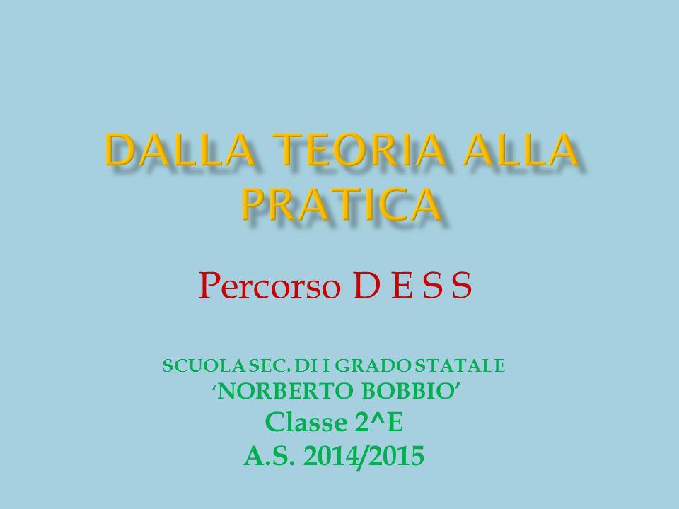 Percorso D E S S SCUOLA SEC. DI I GRADO STATALE ' NORBERTO BOBBIO' Classe 2^E A.S. 2014/2015