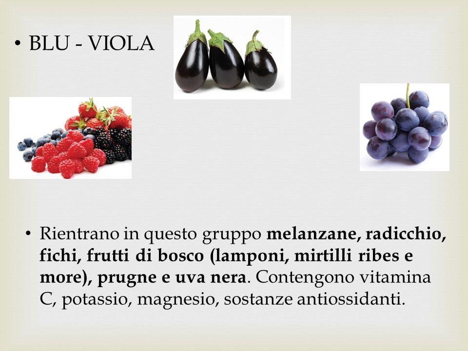 BLU - VIOLA Rientrano in questo gruppo melanzane, radicchio, fichi, frutti di bosco (lamponi, mirtilli ribes e more), prugne e uva nera. Contengono vi