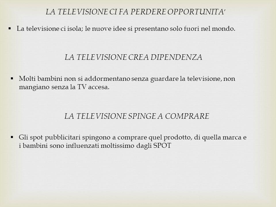 LA TELEVISIONE CI FA PERDERE OPPORTUNITA '  La televisione ci isola; le nuove idee si presentano solo fuori nel mondo. LA TELEVISIONE CREA DIPENDENZA