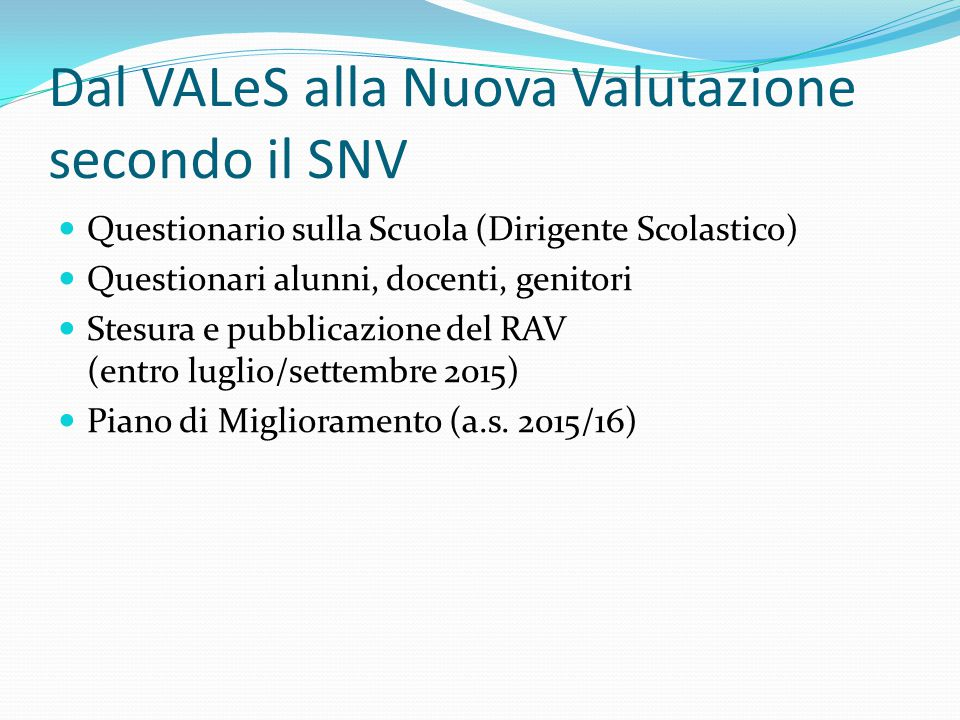 Dal VALeS alla Nuova Valutazione secondo il SNV Questionario sulla Scuola (Dirigente Scolastico) Questionari alunni, docenti, genitori Stesura e pubbl