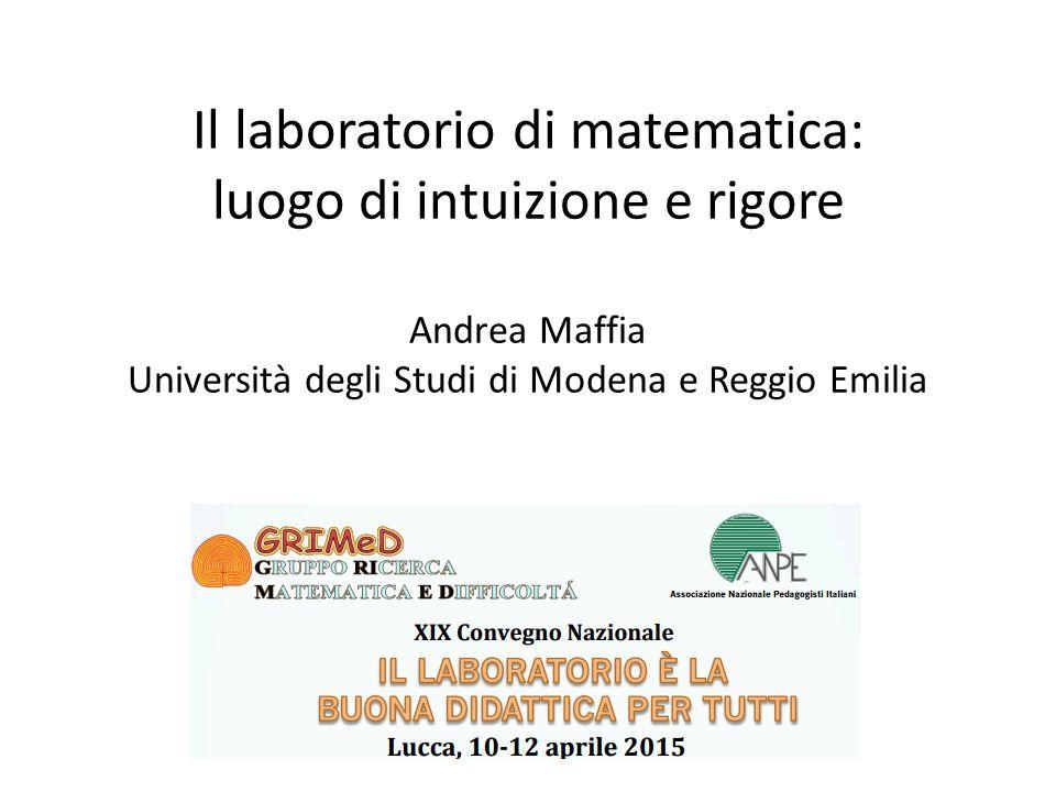 Il laboratorio di matematica: luogo di intuizione e rigore Andrea Maffia Università degli Studi di Modena e Reggio Emilia