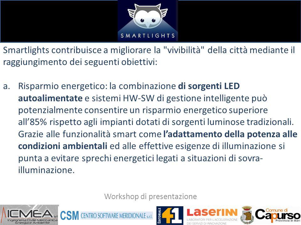 Smartlights contribuisce a migliorare la vivibilità della città mediante il raggiungimento dei seguenti obiettivi: a.Risparmio energetico: la combinazione di sorgenti LED autoalimentate e sistemi HW-SW di gestione intelligente può potenzialmente consentire un risparmio energetico superiore all'85% rispetto agli impianti dotati di sorgenti luminose tradizionali.