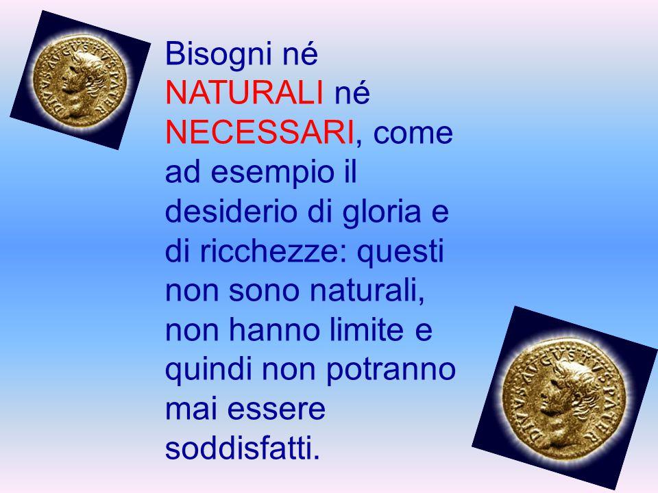Bisogni né NATURALI né NECESSARI, come ad esempio il desiderio di gloria e di ricchezze: questi non sono naturali, non hanno limite e quindi non potra