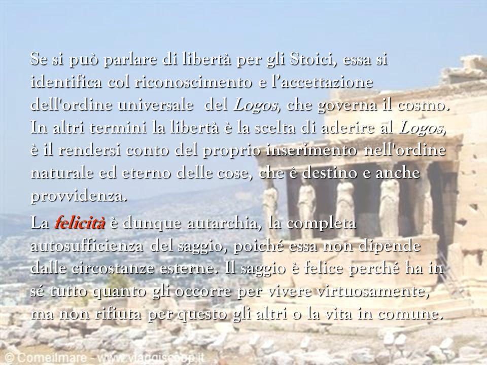 Se si può parlare di libertà per gli Stoici, essa si identifica col riconoscimento e l'accettazione dell'ordine universale del Logos, che governa il c