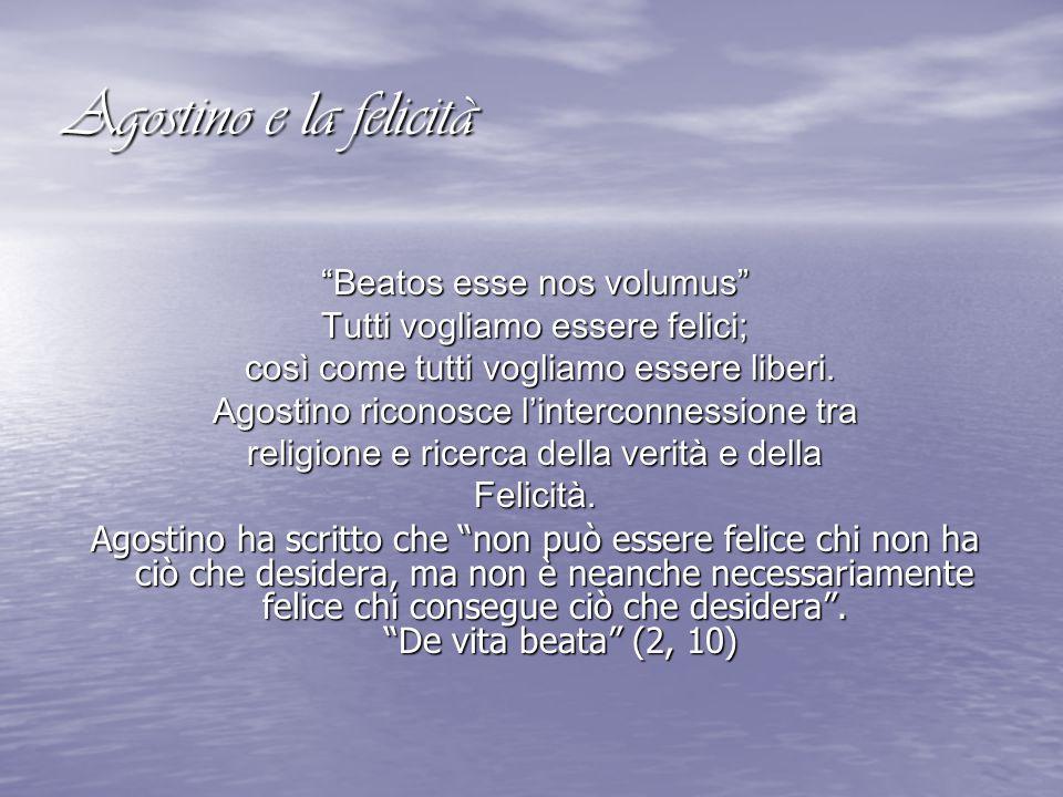 """Agostino e la felicità """"Beatos esse nos volumus"""" Tutti vogliamo essere felici; così come tutti vogliamo essere liberi. così come tutti vogliamo essere"""