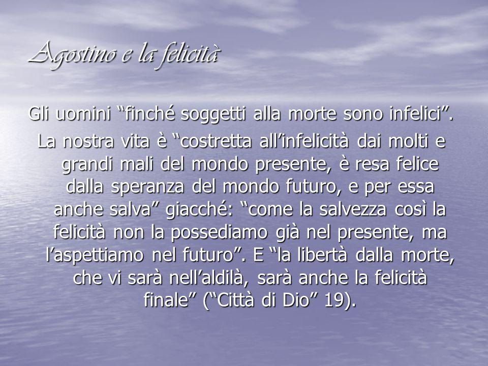 """Agostino e la felicità Gli uomini """"finché soggetti alla morte sono infelici"""". La nostra vita è """"costretta all'infelicità dai molti e grandi mali del m"""