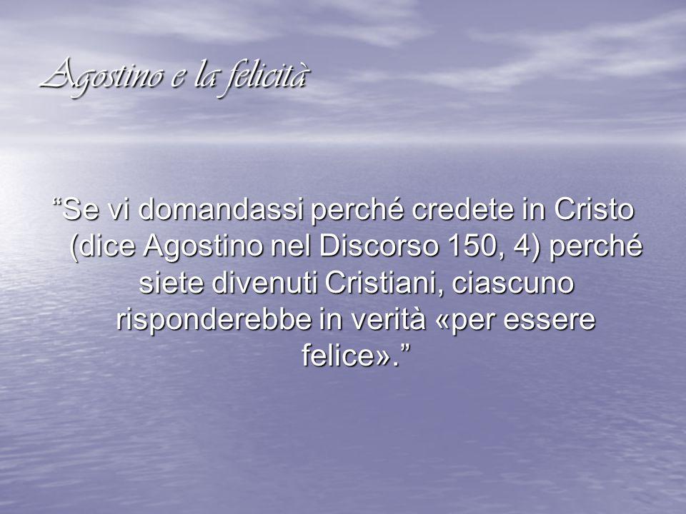 """Agostino e la felicità """"Se vi domandassi perché credete in Cristo (dice Agostino nel Discorso 150, 4) perché siete divenuti Cristiani, ciascuno rispon"""