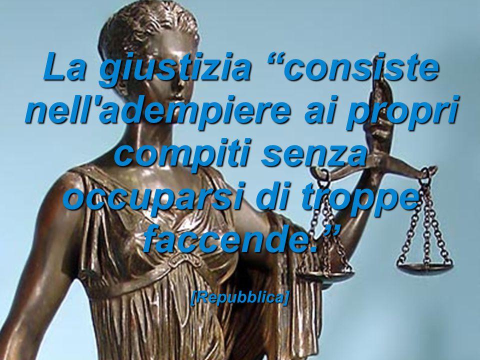 """La giustizia """"consiste nell'adempiere ai propri compiti senza occuparsi di troppe faccende."""" [Repubblica]"""