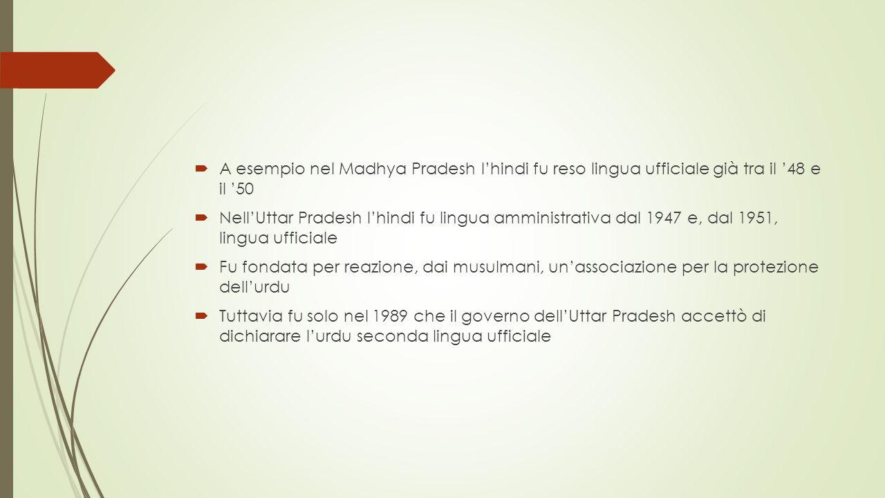  A esempio nel Madhya Pradesh l'hindi fu reso lingua ufficiale già tra il '48 e il '50  Nell'Uttar Pradesh l'hindi fu lingua amministrativa dal 1947 e, dal 1951, lingua ufficiale  Fu fondata per reazione, dai musulmani, un'associazione per la protezione dell'urdu  Tuttavia fu solo nel 1989 che il governo dell'Uttar Pradesh accettò di dichiarare l'urdu seconda lingua ufficiale