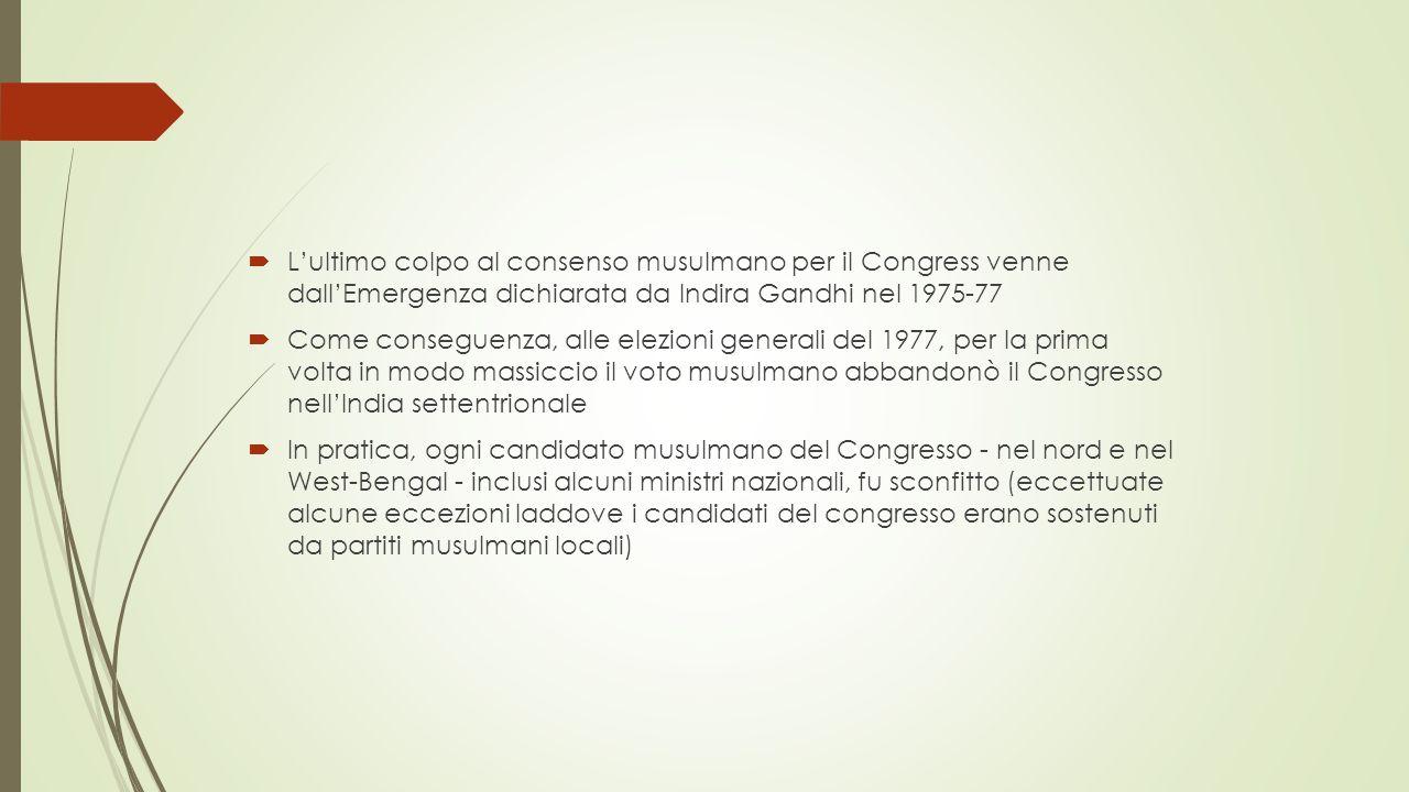  L'ultimo colpo al consenso musulmano per il Congress venne dall'Emergenza dichiarata da Indira Gandhi nel 1975-77  Come conseguenza, alle elezioni generali del 1977, per la prima volta in modo massiccio il voto musulmano abbandonò il Congresso nell'India settentrionale  In pratica, ogni candidato musulmano del Congresso - nel nord e nel West-Bengal - inclusi alcuni ministri nazionali, fu sconfitto (eccettuate alcune eccezioni laddove i candidati del congresso erano sostenuti da partiti musulmani locali)