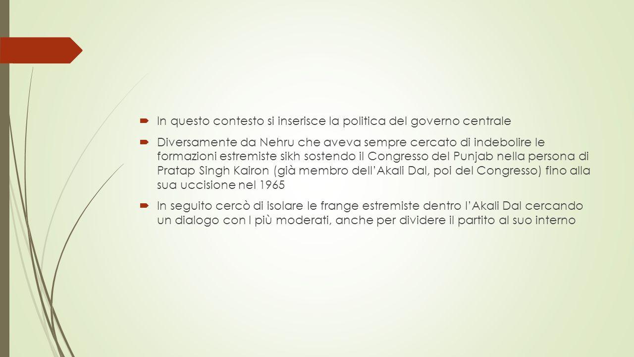  In questo contesto si inserisce la politica del governo centrale  Diversamente da Nehru che aveva sempre cercato di indebolire le formazioni estremiste sikh sostendo il Congresso del Punjab nella persona di Pratap Singh Kairon (già membro dell'Akali Dal, poi del Congresso) fino alla sua uccisione nel 1965  In seguito cercò di isolare le frange estremiste dentro l'Akali Dal cercando un dialogo con I più moderati, anche per dividere il partito al suo interno