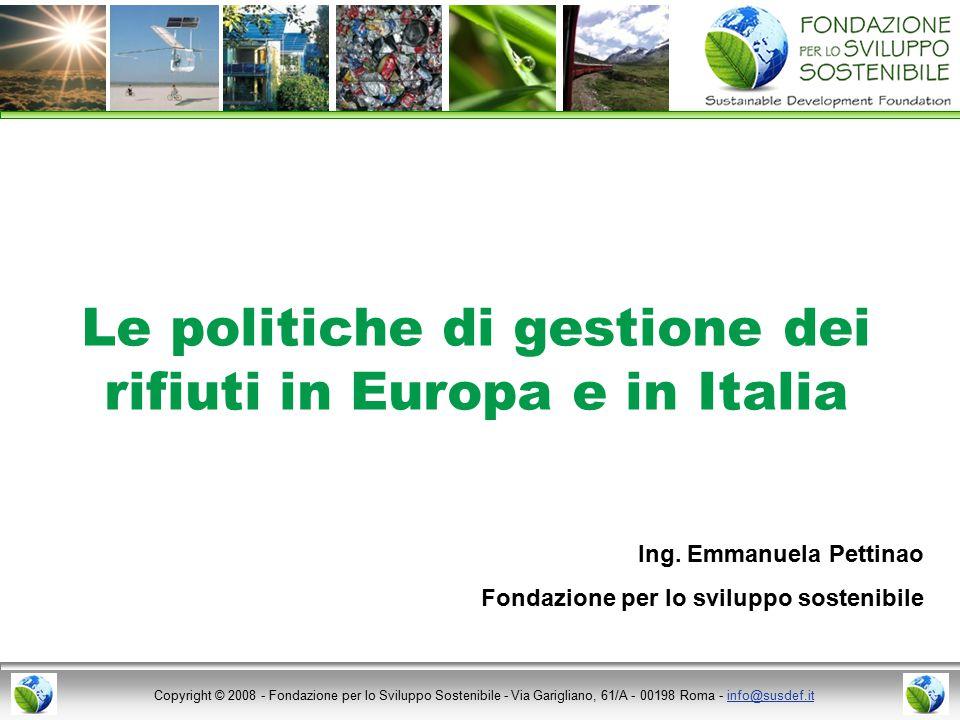 Copyright © 2008 - Fondazione per lo Sviluppo Sostenibile - Via Garigliano, 61/A - 00198 Roma - info@susdef.itinfo@susdef.it Le politiche di gestione dei rifiuti in Europa e in Italia Ing.