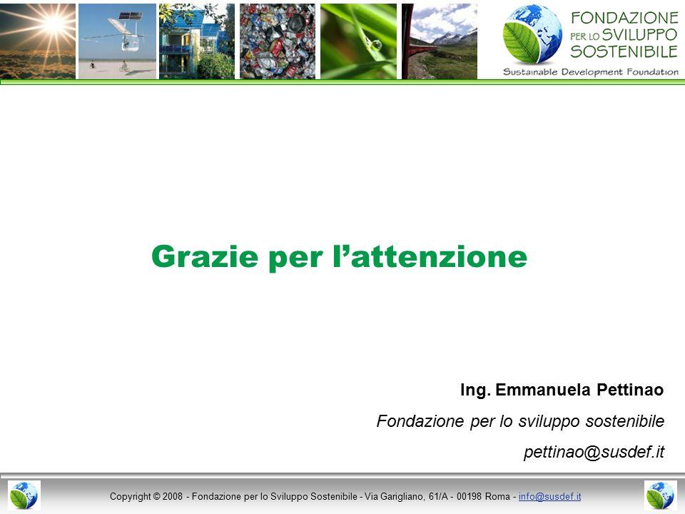 Copyright © 2008 - Fondazione per lo Sviluppo Sostenibile - Via Garigliano, 61/A - 00198 Roma - info@susdef.itinfo@susdef.it Grazie per l'attenzione Ing.