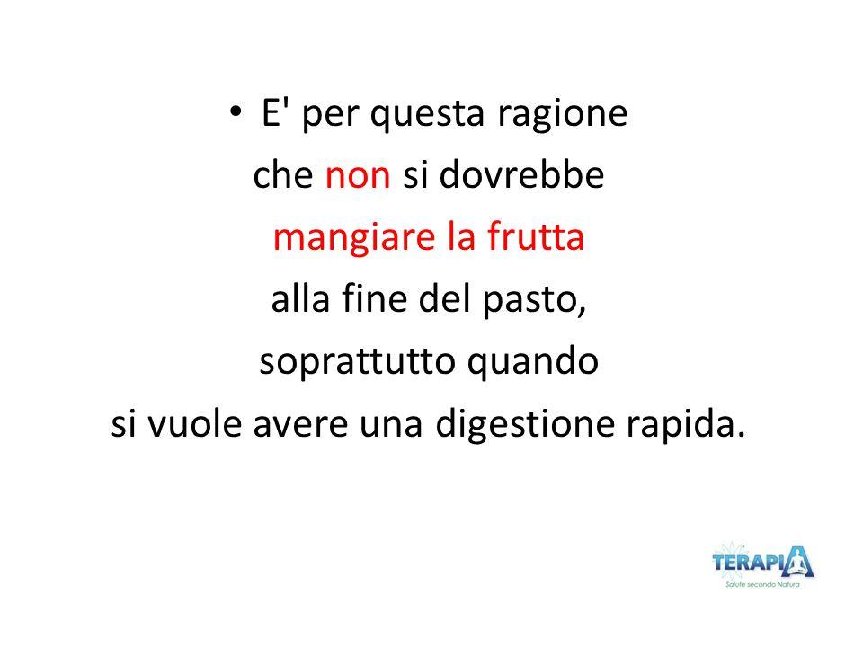 E' per questa ragione che non si dovrebbe mangiare la frutta alla fine del pasto, soprattutto quando si vuole avere una digestione rapida.