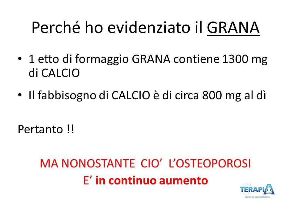 Perché ho evidenziato il GRANA 1 etto di formaggio GRANA contiene 1300 mg di CALCIO Il fabbisogno di CALCIO è di circa 800 mg al dì Pertanto !! MA NON
