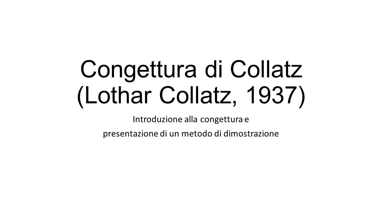 Congettura di Collatz (Lothar Collatz, 1937) Introduzione alla congettura e presentazione di un metodo di dimostrazione