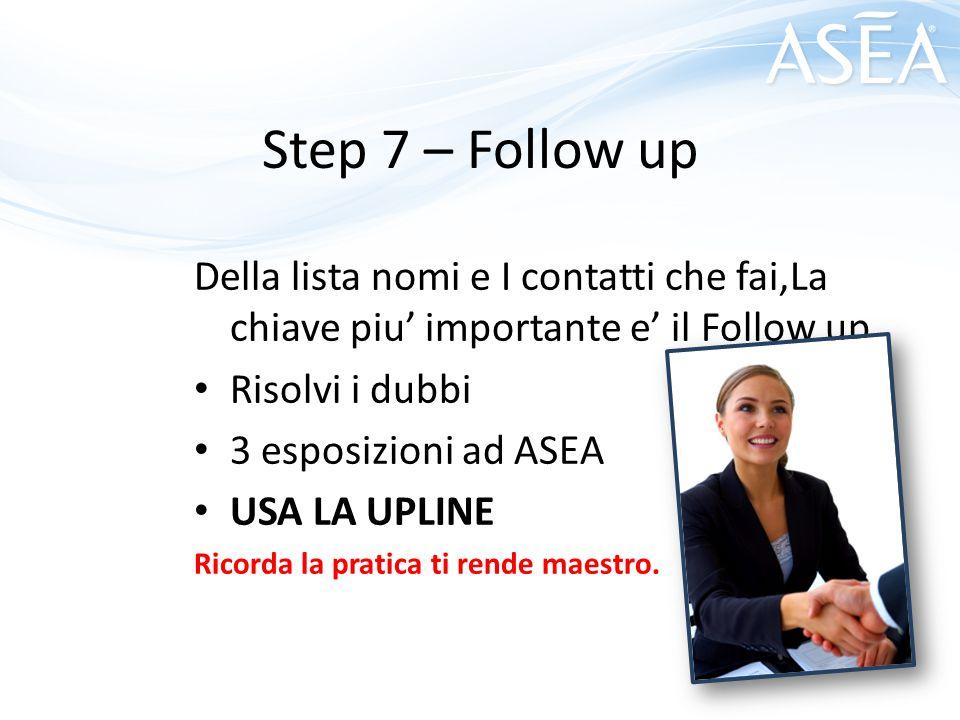 Step 7 – Follow up Della lista nomi e I contatti che fai,La chiave piu' importante e' il Follow up Risolvi i dubbi 3 esposizioni ad ASEA USA LA UPLINE Ricorda la pratica ti rende maestro.
