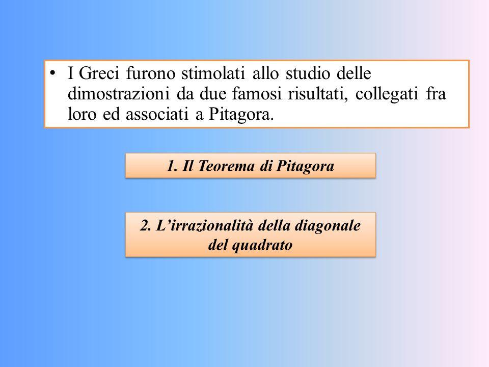 I Greci furono stimolati allo studio delle dimostrazioni da due famosi risultati, collegati fra loro ed associati a Pitagora. 1. Il Teorema di Pitagor