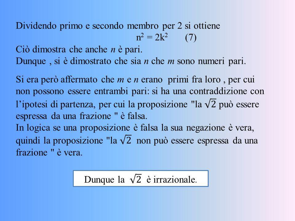 Dividendo primo e secondo membro per 2 si ottiene n 2 = 2k 2 (7) Ciò dimostra che anche n è pari. Dunque, si è dimostrato che sia n che m sono numeri