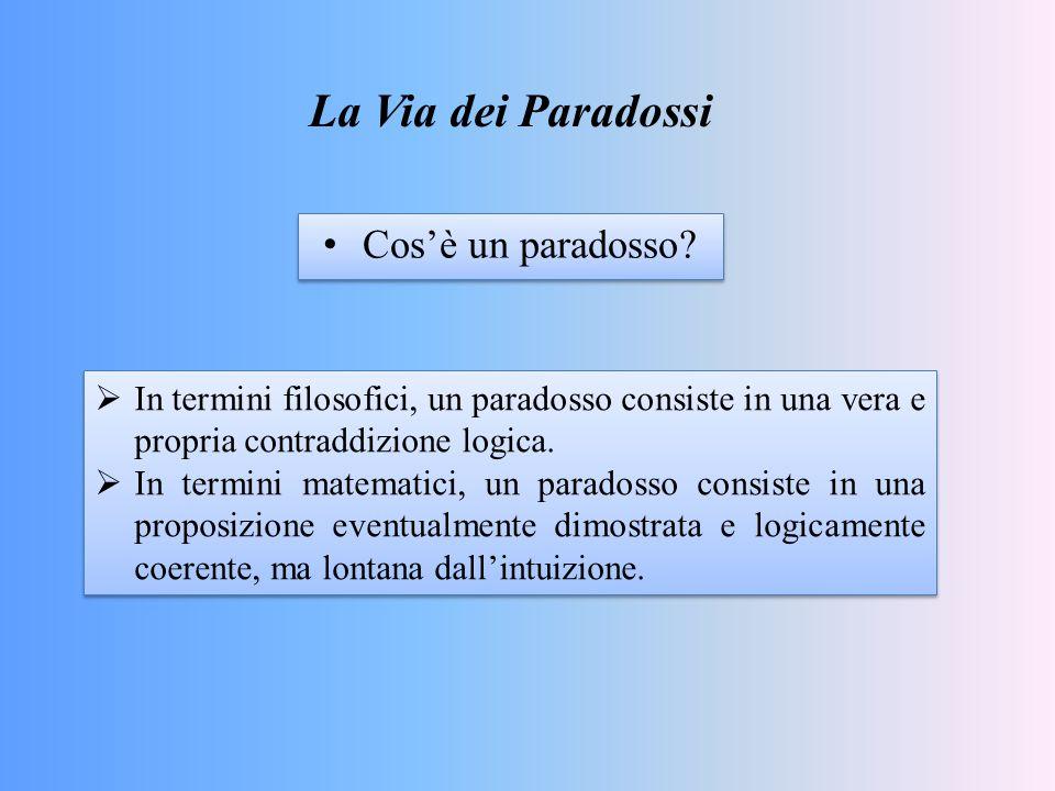 La Via dei Paradossi Cos'è un paradosso?  In termini filosofici, un paradosso consiste in una vera e propria contraddizione logica.  In termini mate