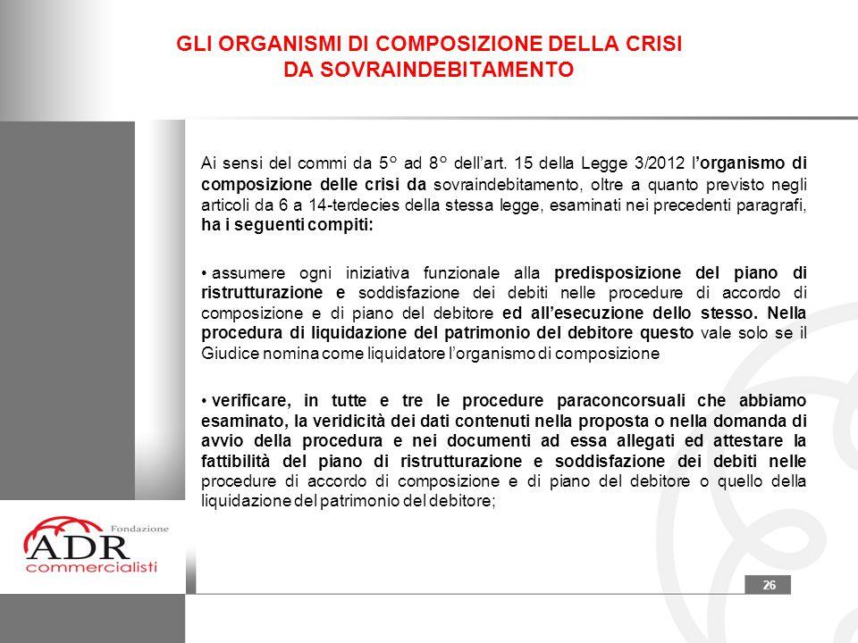 26 GLI ORGANISMI DI COMPOSIZIONE DELLA CRISI DA SOVRAINDEBITAMENTO Ai sensi del commi da 5° ad 8° dell'art. 15 della Legge 3/2012 l'organismo di compo
