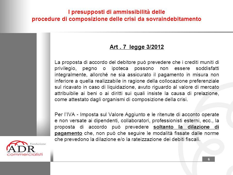 6 I presupposti di ammissibilità delle procedure di composizione delle crisi da sovraindebitamento Art. 7 legge 3/2012 La proposta di accordo del debi