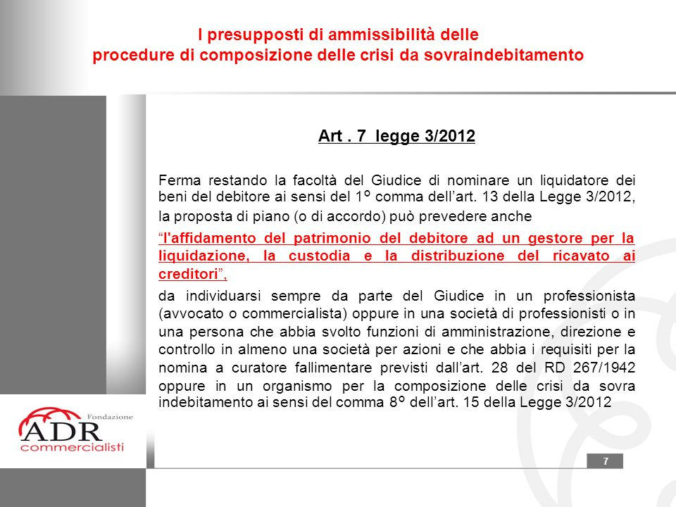7 I presupposti di ammissibilità delle procedure di composizione delle crisi da sovraindebitamento Art. 7 legge 3/2012 Ferma restando la facoltà del G