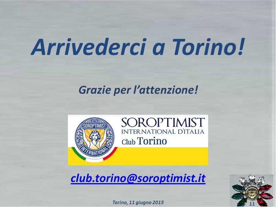 Arrivederci a Torino! Grazie per l'attenzione! club.torino@soroptimist.it 11 Torino, 11 giugno 2015