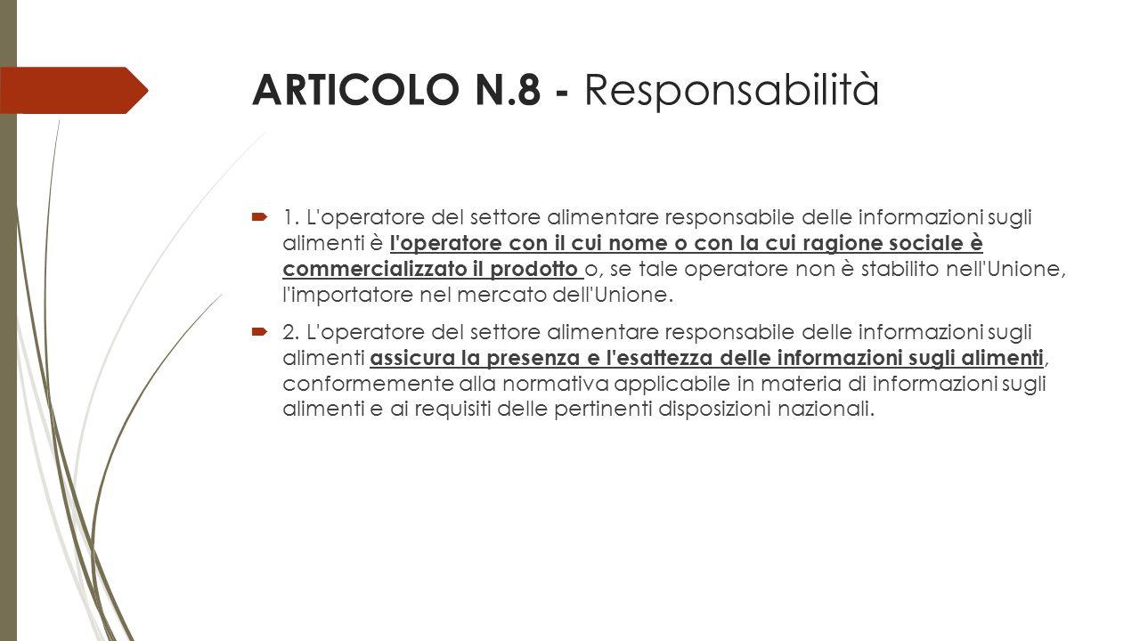ARTICOLO N.8 - Responsabilità  1. L'operatore del settore alimentare responsabile delle informazioni sugli alimenti è l'operatore con il cui nome o c