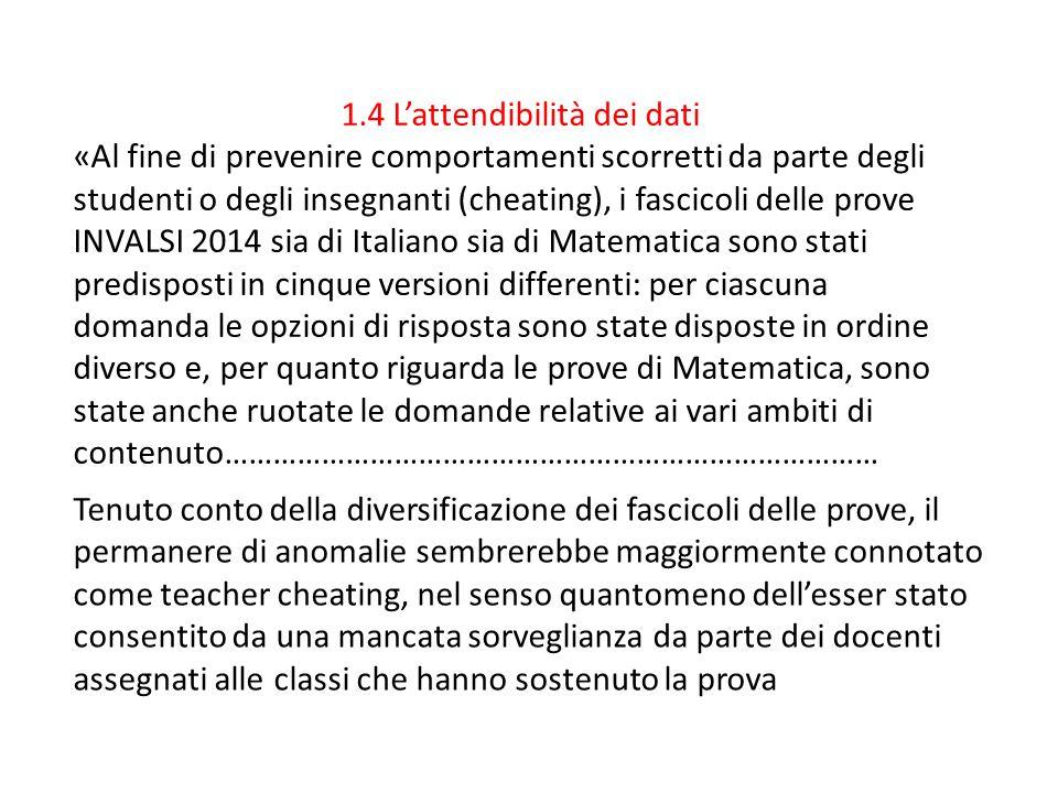 1.4 L'attendibilità dei dati «Al fine di prevenire comportamenti scorretti da parte degli studenti o degli insegnanti (cheating), i fascicoli delle prove INVALSI 2014 sia di Italiano sia di Matematica sono stati predisposti in cinque versioni differenti: per ciascuna domanda le opzioni di risposta sono state disposte in ordine diverso e, per quanto riguarda le prove di Matematica, sono state anche ruotate le domande relative ai vari ambiti di contenuto……………………………………………………………………… Tenuto conto della diversificazione dei fascicoli delle prove, il permanere di anomalie sembrerebbe maggiormente connotato come teacher cheating, nel senso quantomeno dell'esser stato consentito da una mancata sorveglianza da parte dei docenti assegnati alle classi che hanno sostenuto la prova
