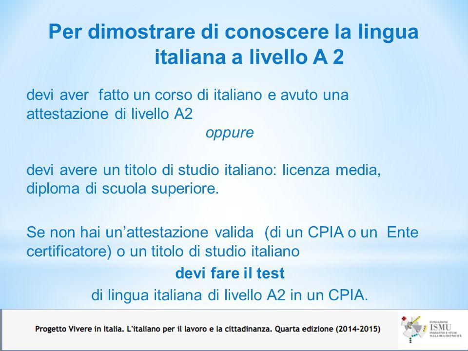 Per dimostrare di conoscere la lingua italiana a livello A 2 11 devi aver fatto un corso di italiano e avuto una attestazione di livello A2 oppure devi avere un titolo di studio italiano: licenza media, diploma di scuola superiore.