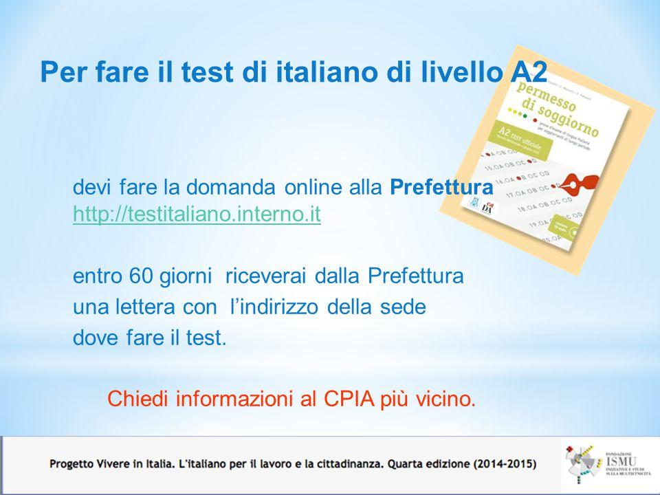 Per fare il test di italiano di livello A2 12 devi fare la domanda online alla Prefettura http://testitaliano.interno.it http://testitaliano.interno.it entro 60 giorni riceverai dalla Prefettura una lettera con l'indirizzo della sede dove fare il test.