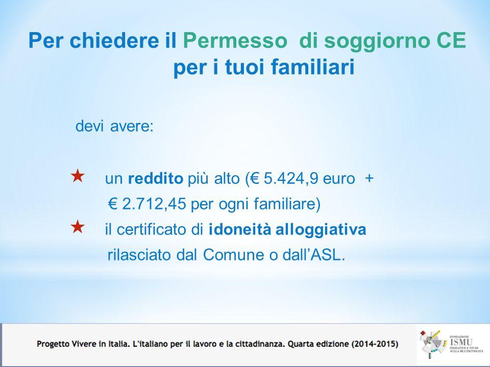 Per chiedere il Permesso di soggiorno CE per i tuoi familiari devi avere: 13  un reddito più alto (€ 5.424,9 euro + € 2.712,45 per ogni familiare)  il certificato di idoneità alloggiativa rilasciato dal Comune o dall'ASL.