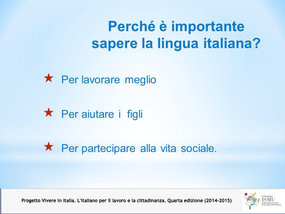  Per lavorare meglio  Per aiutare i figli  Per partecipare alla vita sociale. Perché è importante sapere la lingua italiana?