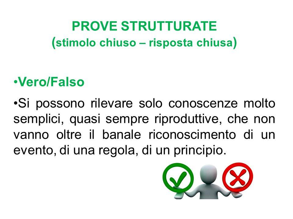 PROVE STRUTTURATE ( stimolo chiuso – risposta chiusa ) Vero/Falso Si possono rilevare solo conoscenze molto semplici, quasi sempre riproduttive, che n