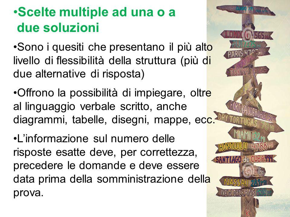 Scelte multiple ad una o a due soluzioni Sono i quesiti che presentano il più alto livello di flessibilità della struttura (più di due alternative di