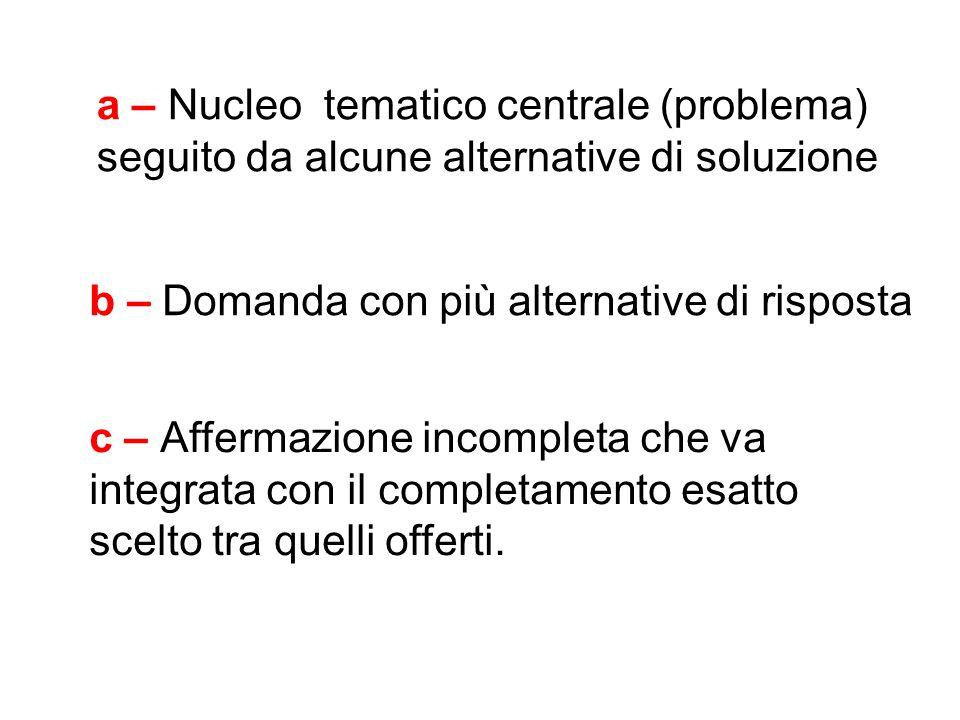 a – Nucleo tematico centrale (problema) seguito da alcune alternative di soluzione b – Domanda con più alternative di risposta c – Affermazione incomp