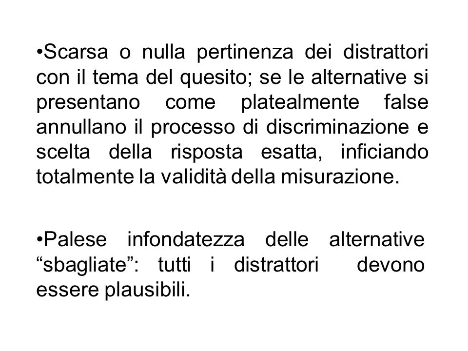 Scarsa o nulla pertinenza dei distrattori con il tema del quesito; se le alternative si presentano come platealmente false annullano il processo di discriminazione e scelta della risposta esatta, inficiando totalmente la validità della misurazione.