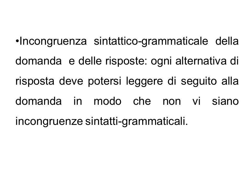 Incongruenza sintattico-grammaticale della domanda e delle risposte: ogni alternativa di risposta deve potersi leggere di seguito alla domanda in modo che non vi siano incongruenze sintatti-grammaticali.