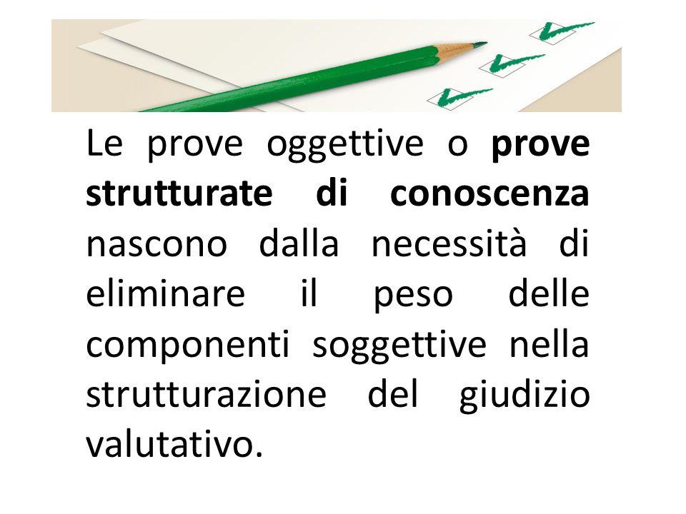 Le prove oggettive o prove strutturate di conoscenza nascono dalla necessità di eliminare il peso delle componenti soggettive nella strutturazione del giudizio valutativo.