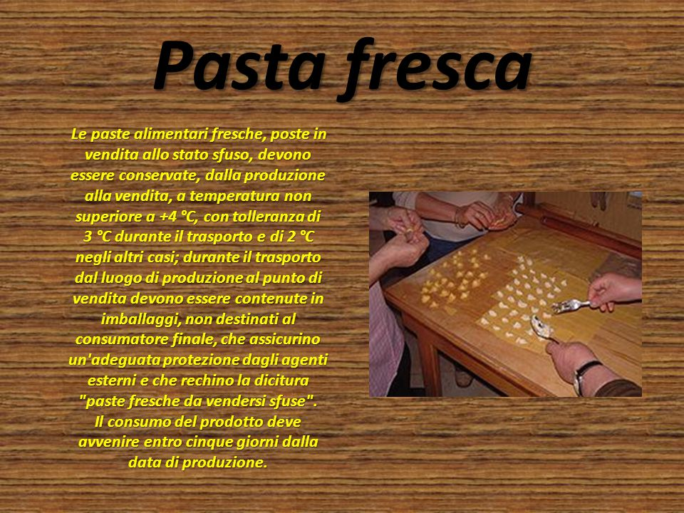Pasta fresca Le paste alimentari fresche, poste in vendita allo stato sfuso, devono essere conservate, dalla produzione alla vendita, a temperatura no