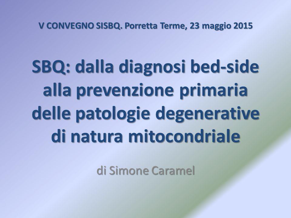 V CONVEGNO SISBQ. Porretta Terme, 23 maggio 2015 SBQ: dalla diagnosi bed-side alla prevenzione primaria delle patologie degenerative di natura mitocon