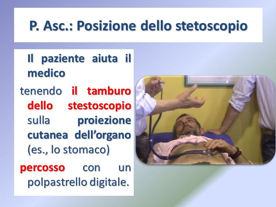 P. Asc.: Posizione dello stetoscopio Il paziente aiuta il medico tenendo il tamburo dello stestoscopio sulla proiezione cutanea dell'organo (es., lo s