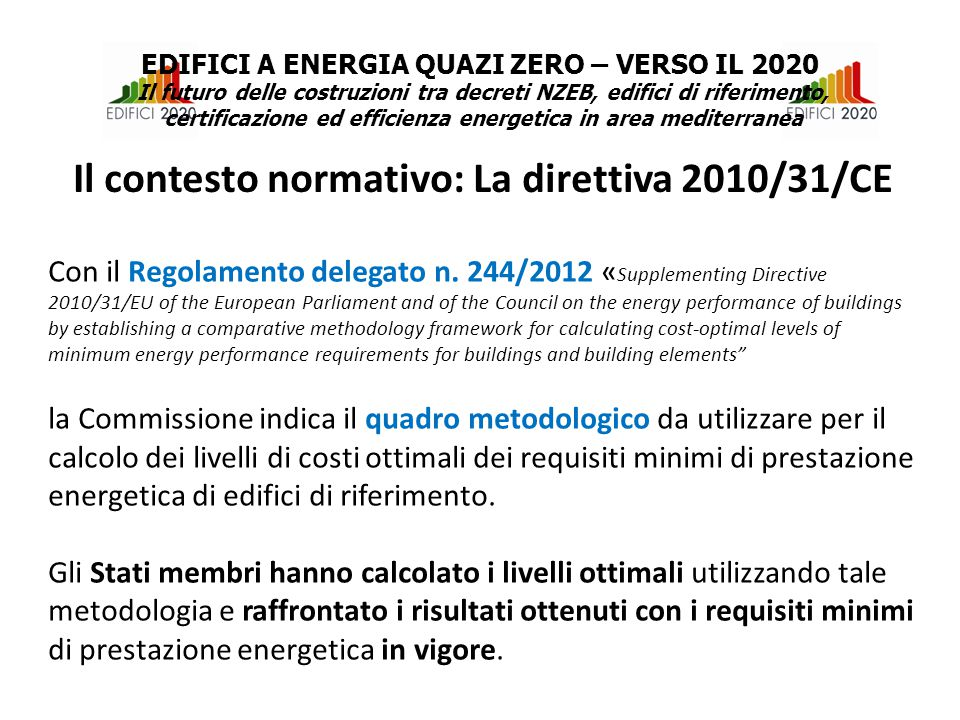Se requisiti minimi di prestazione energetica vigenti risultavano sensibilmente meno efficienti rispetto ai livelli ottimali Applicazione e aggiornamento della metodologia ogni 5 anni verso obiettivi a più lungo termine (nZEB nel 2020 e decarbonisation nel 2050) In Italia per soddisfare tali adempimenti il Ministero per lo Sviluppo Economico ha istituito un gruppo di lavoro composto da CTI, ENEA ed RSE.