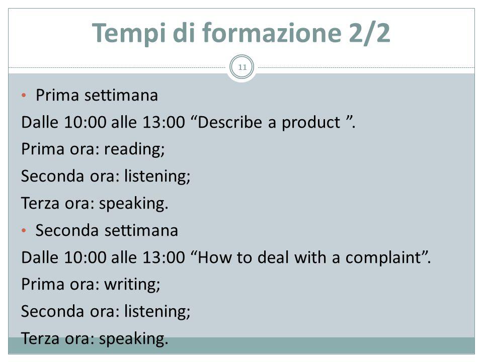"""Tempi di formazione 2/2 Prima settimana Dalle 10:00 alle 13:00 """"Describe a product """". Prima ora: reading; Seconda ora: listening; Terza ora: speaking."""
