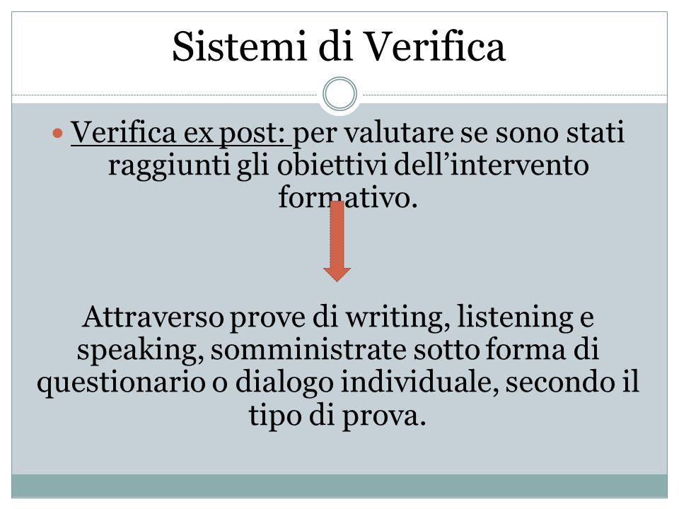 Sistemi di Verifica Verifica ex post: per valutare se sono stati raggiunti gli obiettivi dell'intervento formativo. Attraverso prove di writing, liste