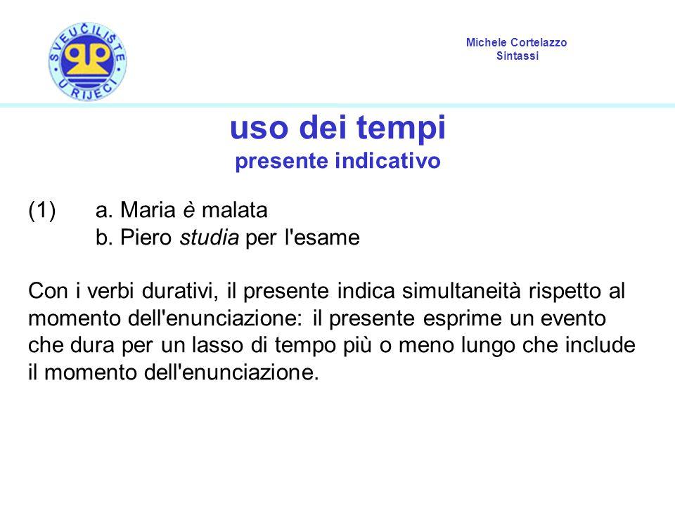Michele Cortelazzo Sintassi uso dei tempi presente indicativo (1) a. Maria è malata b. Piero studia per l'esame Con i verbi durativi, il presente indi