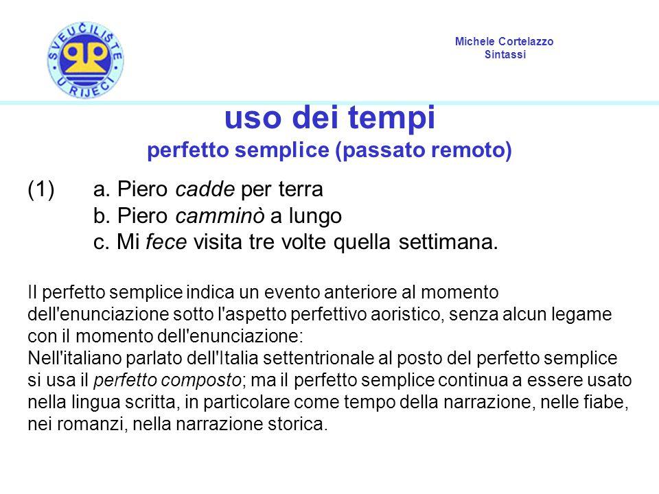 Michele Cortelazzo Sintassi uso dei tempi perfetto semplice (passato remoto) (1) a. Piero cadde per terra b. Piero camminò a lungo c. Mi fece visita t